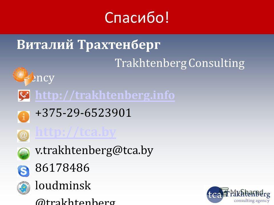 Спасибо! Виталий Трахтенберг Trakhtenberg Consulting Agency http://trakhtenberg.info +375-29-6523901 http://tca.by v.trakhtenberg@tca.by 86178486 loudminsk @trakhtenberg