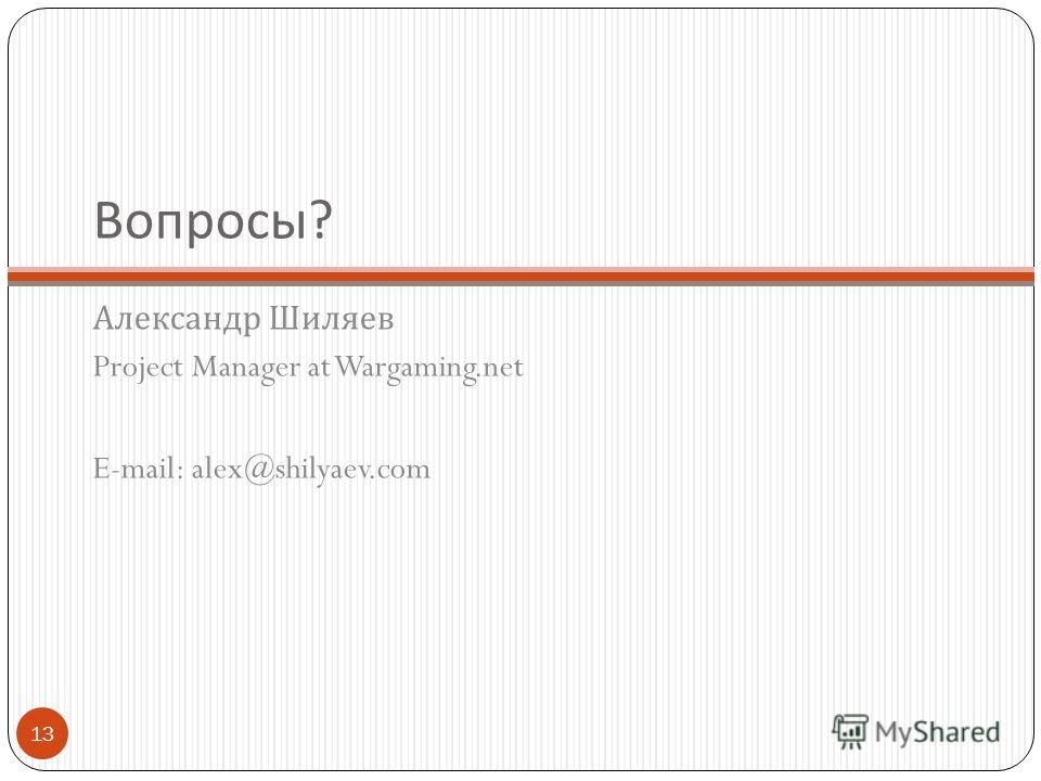 Вопросы ? Александр Шиляев Project Manager at Wargaming.net E-mail: alex@shilyaev.com 13