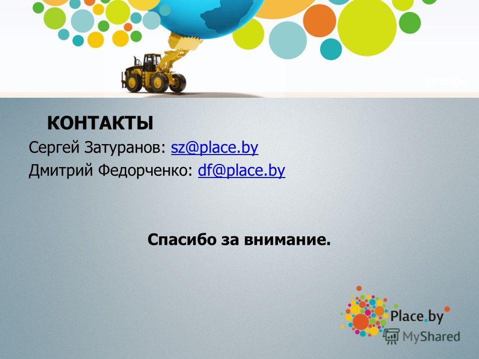 СОВЕТЫ КОНТАКТЫ Сергей Затуранов: sz@place.bysz@place.by Дмитрий Федорченко: df@place.bydf@place.by Спасибо за внимание.
