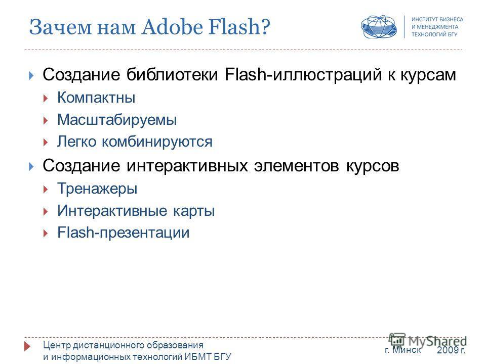 Центр дистанционного образования и информационных технологий ИБМТ БГУ г. Минск 2009 г. Зачем нам Adobe Flash? Создание библиотеки Flash-иллюстраций к курсам Компактны Масштабируемы Легко комбинируются Создание интерактивных элементов курсов Тренажеры