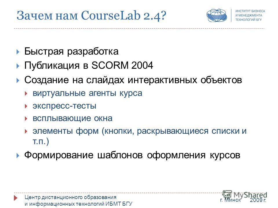 Центр дистанционного образования и информационных технологий ИБМТ БГУ г. Минск 2009 г. Зачем нам CourseLab 2.4? Быстрая разработка Публикация в SCORM 2004 Создание на слайдах интерактивных объектов виртуальные агенты курса экспресс-тесты всплывающие