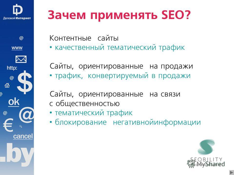 Зачем применять SEO? Контентные сайты качественный тематический трафик Сайты, ориентированные на продажи трафик, конвертируемый в продажи Сайты, ориентированные на связи с общественностью тематический трафик блокирование негативной информации