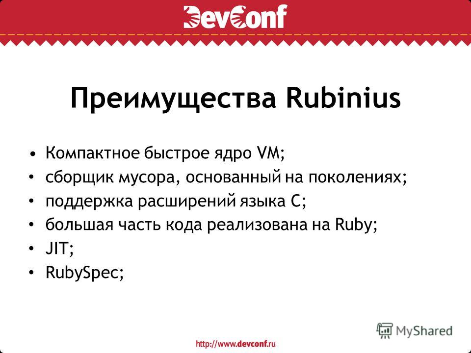 Преимущества Rubinius Компактное быстрое ядро VM; сборщик мусора, основанный на поколениях; поддержка расширений языка C; большая часть кода реализована на Ruby; JIT; RubySpec;