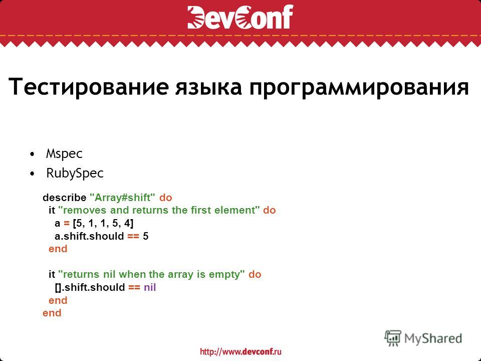 Тестирование языка программирования Mspec RubySpec describe Array#shift do it removes and returns the first element do a = [5, 1, 1, 5, 4] a.shift.should == 5 end it returns nil when the array is empty do [].shift.should == nil end