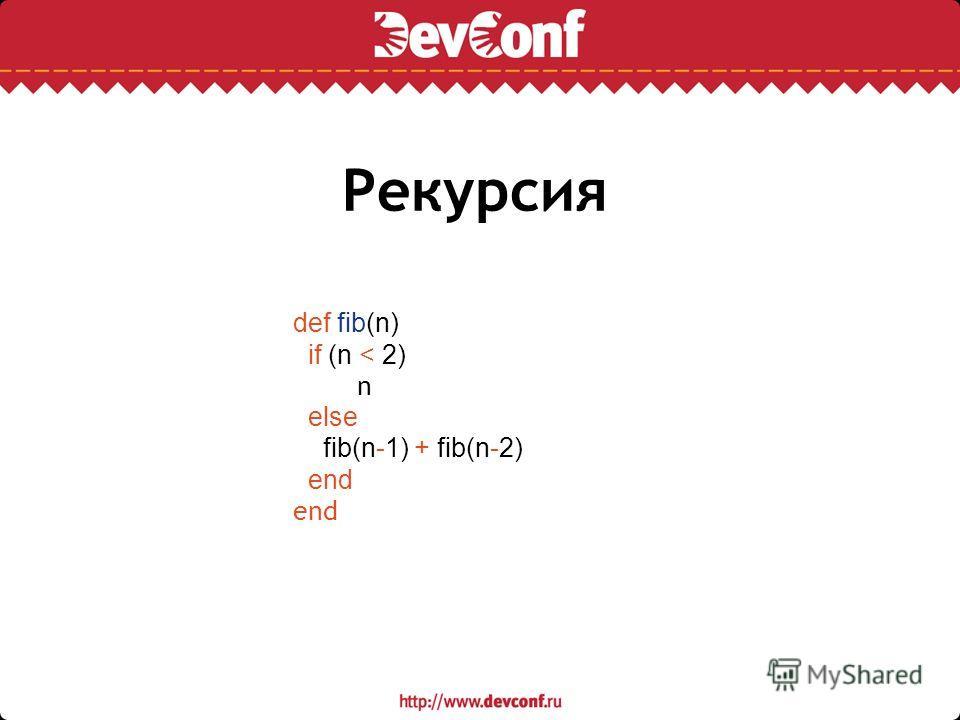Рекурсия def fib(n) if (n < 2) n else fib(n-1) + fib(n-2) end