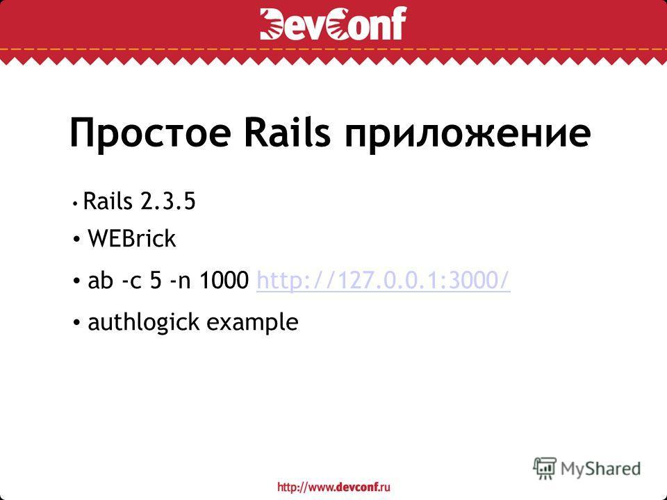 Простое Rails приложение Rails 2.3.5 WEBrick ab -c 5 -n 1000 http://127.0.0.1:3000/http://127.0.0.1:3000/ authlogick example