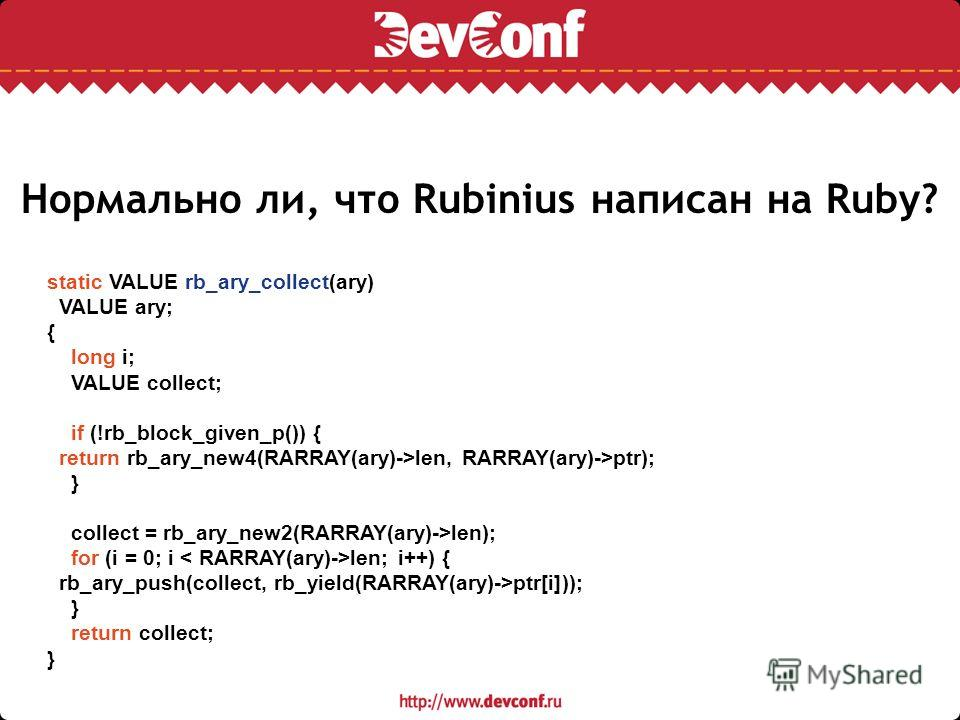 Нормально ли, что Rubinius написан на Ruby? static VALUE rb_ary_collect(ary) VALUE ary; { long i; VALUE collect; if (!rb_block_given_p()) { return rb_ary_new4(RARRAY(ary)->len, RARRAY(ary)->ptr); } collect = rb_ary_new2(RARRAY(ary)->len); for (i = 0;