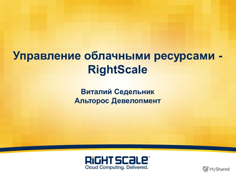 Управление облачными ресурсами - RightScale Виталий Седельник Альторос Девелопмент