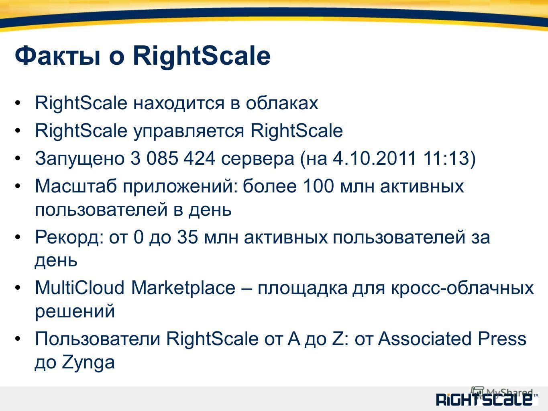 Факты о RightScale RightScale находится в облаках RightScale управляется RightScale Запущено 3 085 424 сервера (на 4.10.2011 11:13) Масштаб приложений: более 100 млн активных пользователей в день Рекорд: от 0 до 35 млн активных пользователей за день