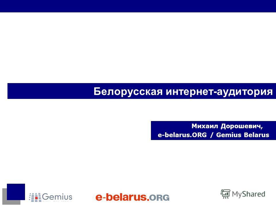 Белорусская интернет-аудитория Михаил Дорошевич, e-belarus.ORG / Gemius Belarus