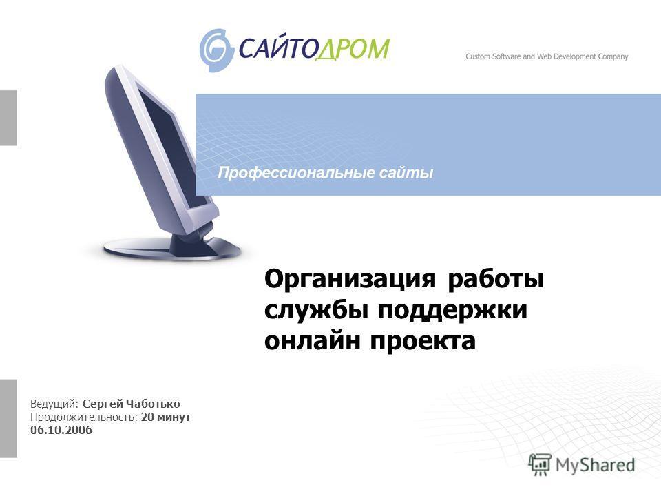 Организация работы службы поддержки онлайн проекта Ведущий: Сергей Чаботько Продолжительность: 20 минут 06.10.2006