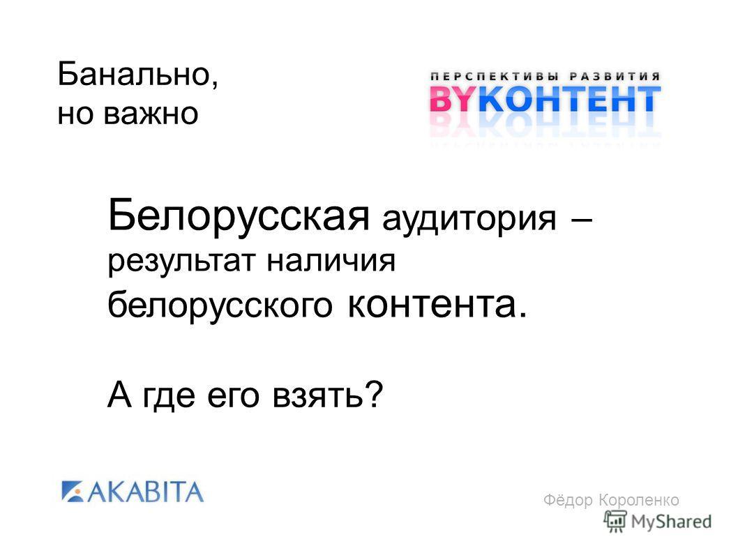 Фёдор Короленко Банально, но важно Белорусская аудитория – результат наличия белорусского контента. А где его взять?