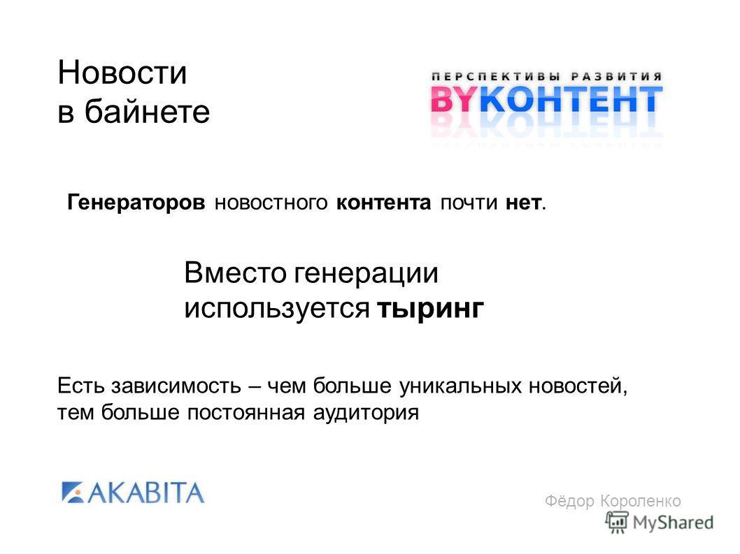 Фёдор Короленко Новости в байнете Есть зависимость – чем больше уникальных новостей, тем больше постоянная аудитория Генераторов новостного контента почти нет. Вместо генерации используется тыринг