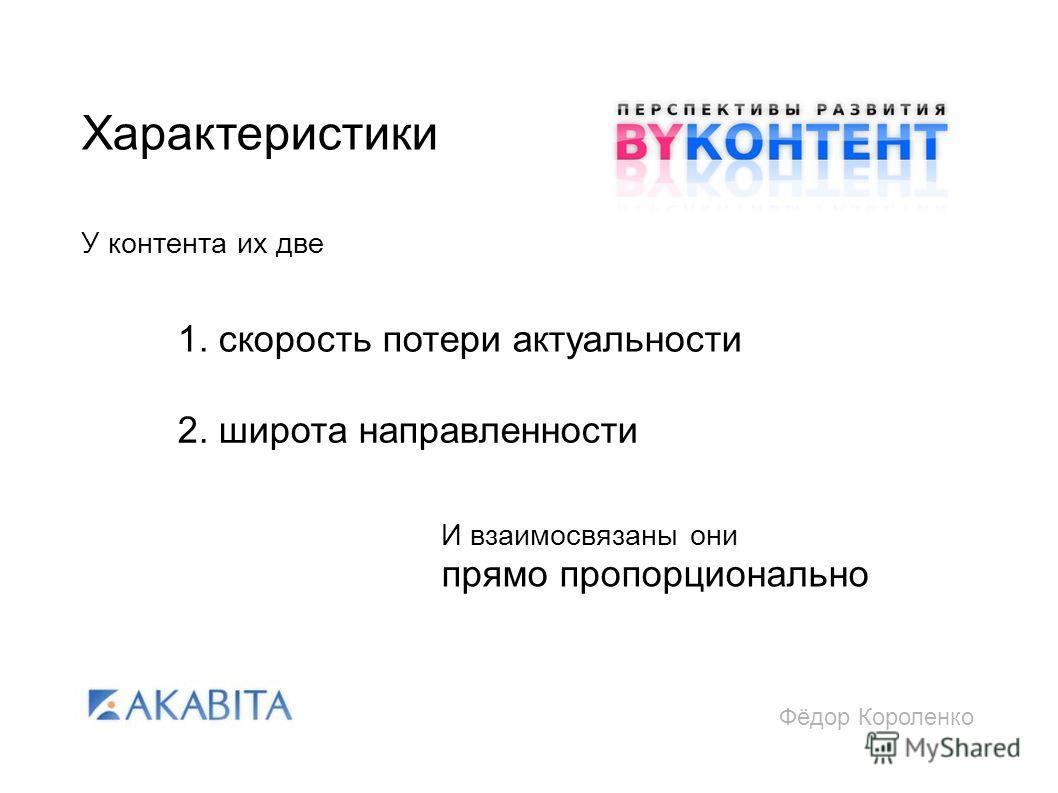 Фёдор Короленко Характеристики У контента их две 1. скорость потери актуальности 2. широта направленности И взаимосвязаны они прямо пропорционально