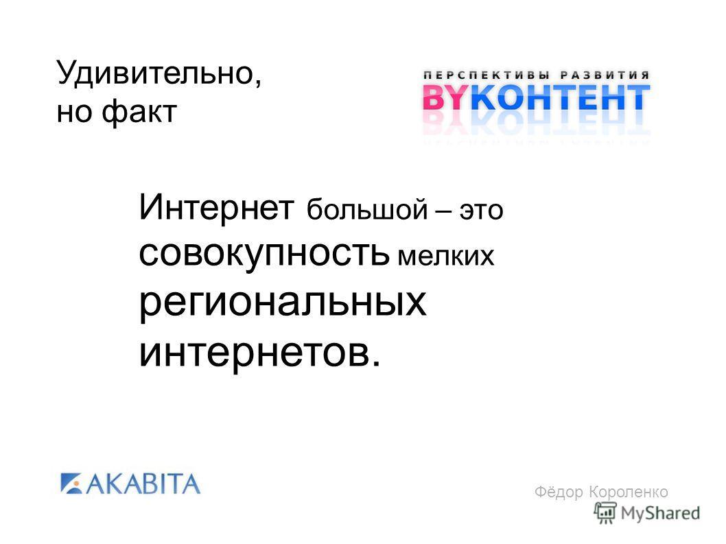 Фёдор Короленко Удивительно, но факт Интернет большой – это совокупность мелких региональных интернетов.