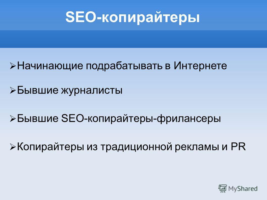 SEO-копирайтеры Начинающие подрабатывать в Интернете Бывшие журналисты Бывшие SEO-копирайтеры-фрилансеры Копирайтеры из традиционной рекламы и PR
