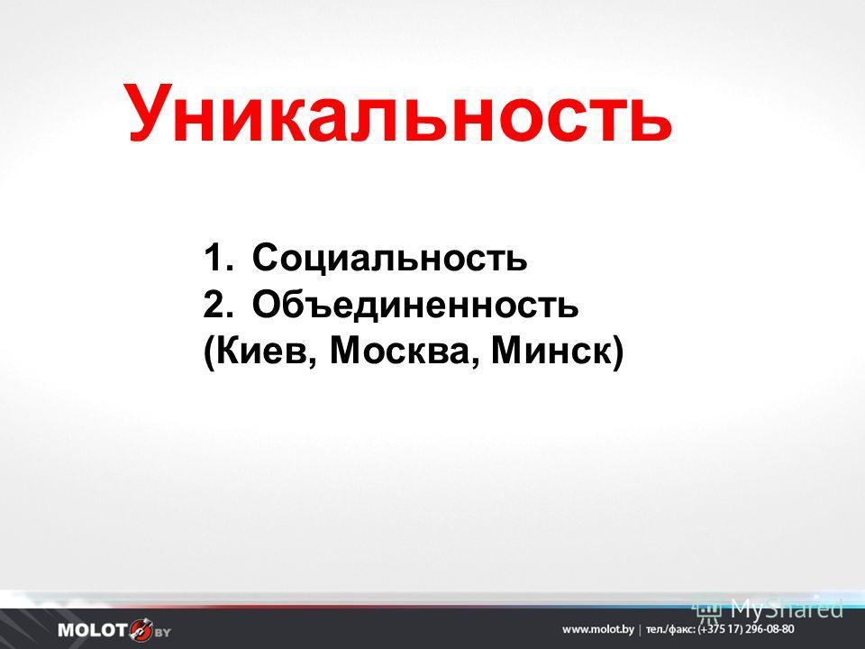 Уникальность 1.Социальность 2.Объединенность (Киев, Москва, Минск)