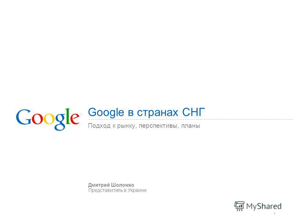 1 Google в странах СНГ Подход к рынку, перспективы, планы Дмитрий Шоломко Представитель в Украине