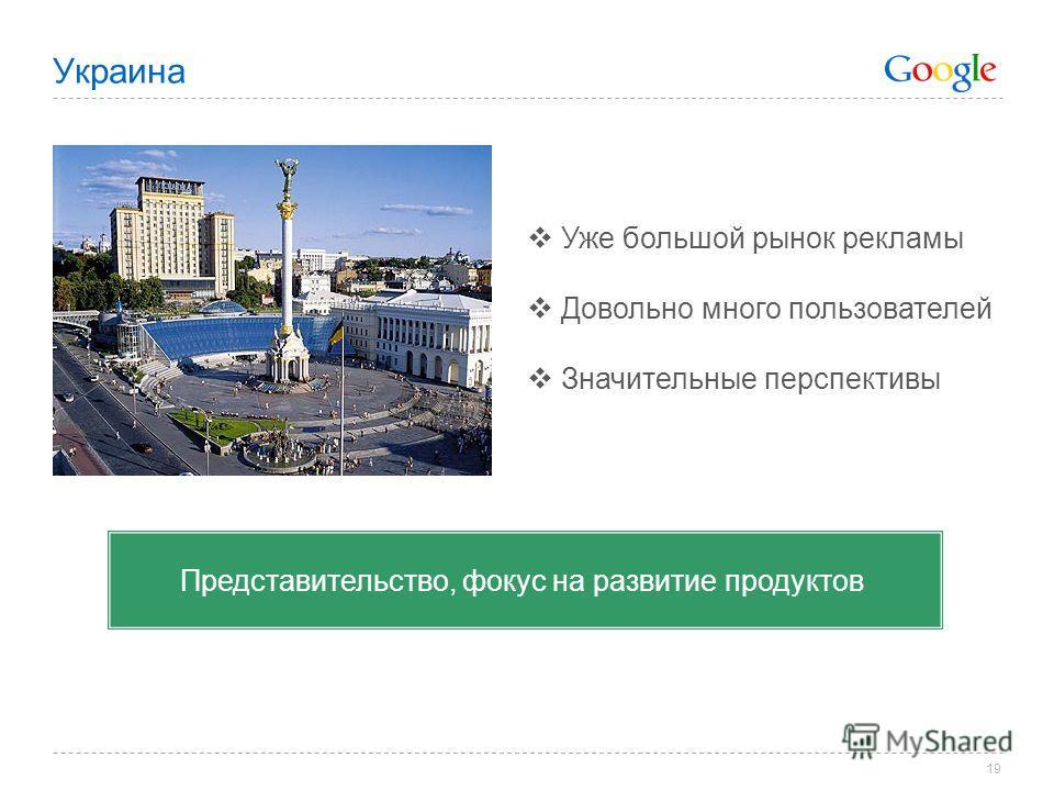 19 Украина Уже большой рынок рекламы Довольно много пользователей Значительные перспективы Представительство, фокус на развитие продуктов