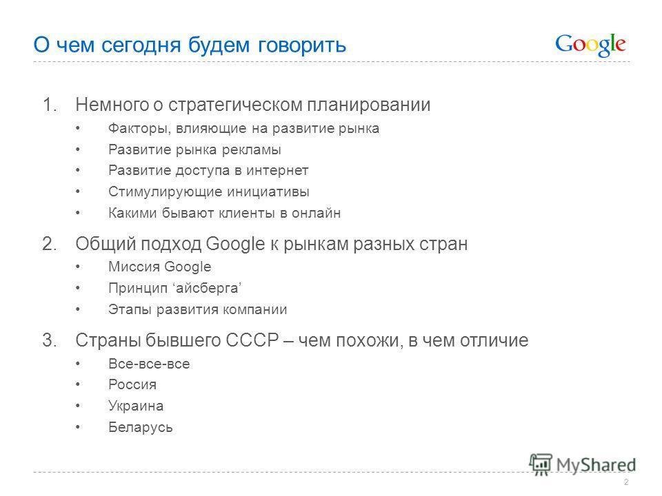 2 О чем сегодня будем говорить 1.Немного о стратегическом планировании Факторы, влияющие на развитие рынка Развитие рынка рекламы Развитие доступа в интернет Стимулирующие инициативы Какими бывают клиенты в онлайн 2.Общий подход Google к рынкам разны