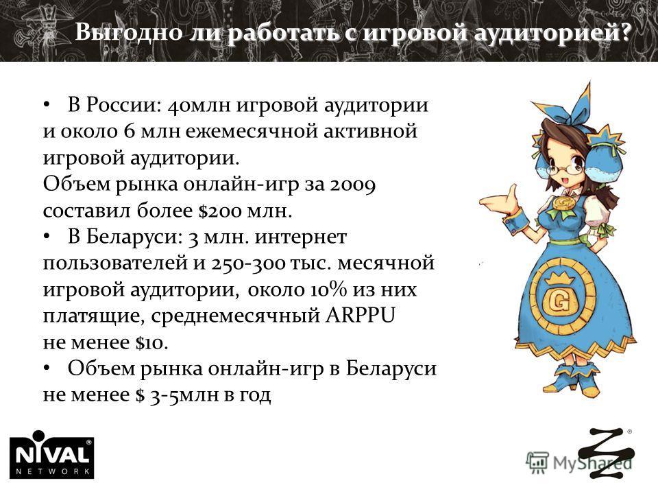 ли работать с игровой аудиторией? Выгодно ли работать с игровой аудиторией? В России: 40млн игровой аудитории и около 6 млн ежемесячной активной игровой аудитории. Объем рынка онлайн-игр за 2009 составил более $200 млн. В Беларуси: 3 млн. интернет по