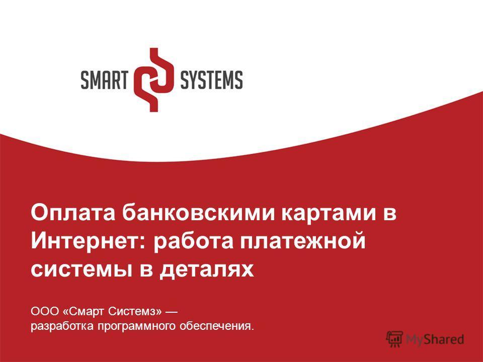Оплата банковскими картами в Интернет: работа платежной системы в деталях ООО «Смарт Системз» разработка программного обеспечения.