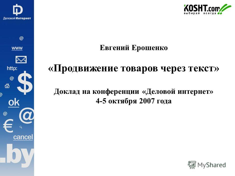 Евгений Ерошенко «Продвижение товаров через текст» Доклад на конференции «Деловой интернет» 4-5 октября 2007 года
