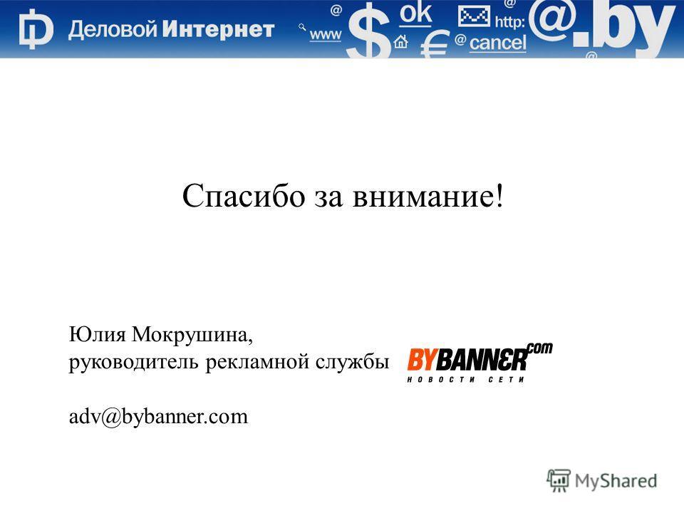 Спасибо за внимание! Юлия Мокрушина, руководитель рекламной службы adv@bybanner.com