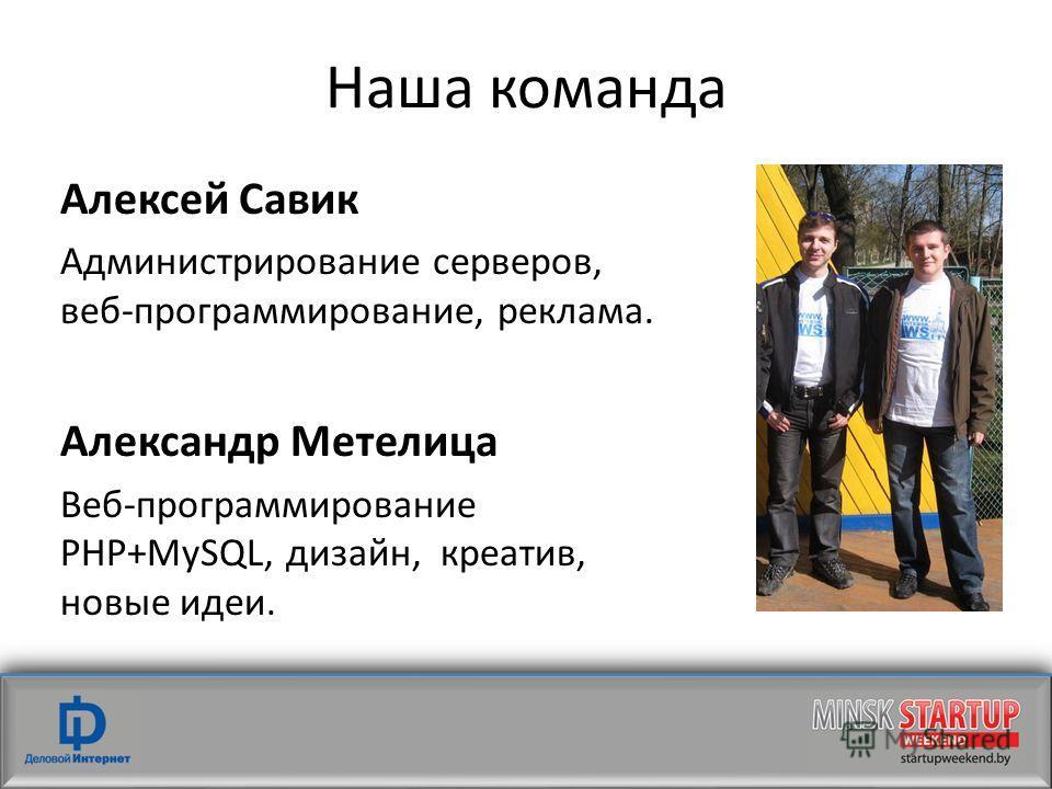 Наша команда Алексей Савик Администрирование серверов, веб-программирование, реклама. Александр Метелица Веб-программирование PHP+MySQL, дизайн, креатив, новые идеи.