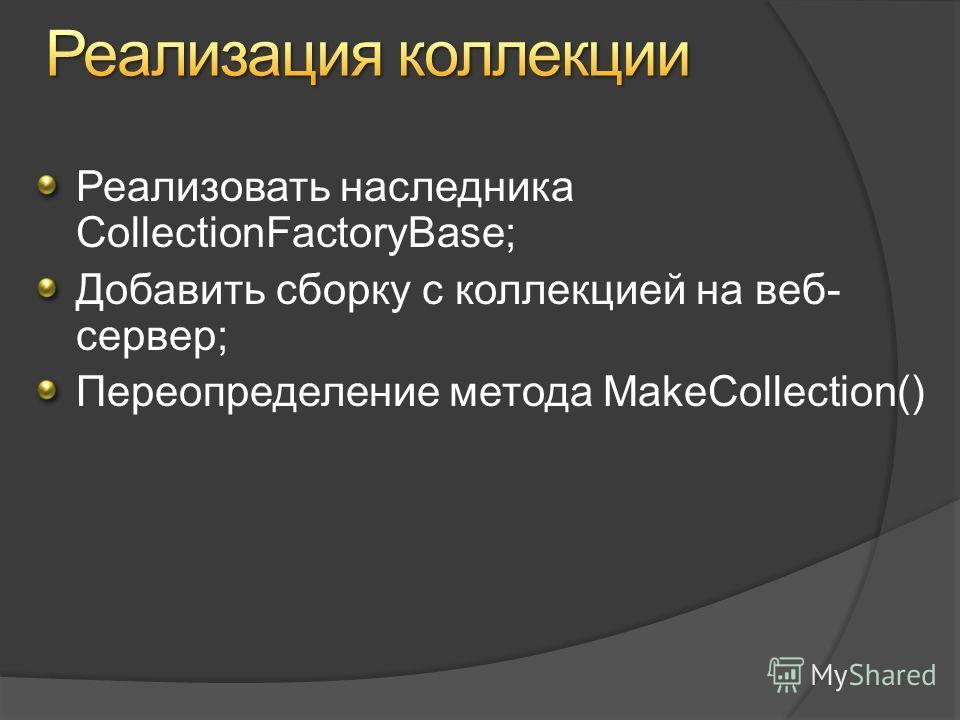 Реализовать наследника CollectionFactoryBase; Добавить сборку с коллекцией на веб- сервер; Переопределение метода MakeCollection()
