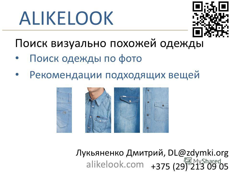 ALIKELOOK Поиск визуально похожей одежды Поиск одежды по фото Рекомендации подходящих вещей Лукьяненко Дмитрий, DL@zdymki.org +375 (29) 213 09 05 alikelook.com 1