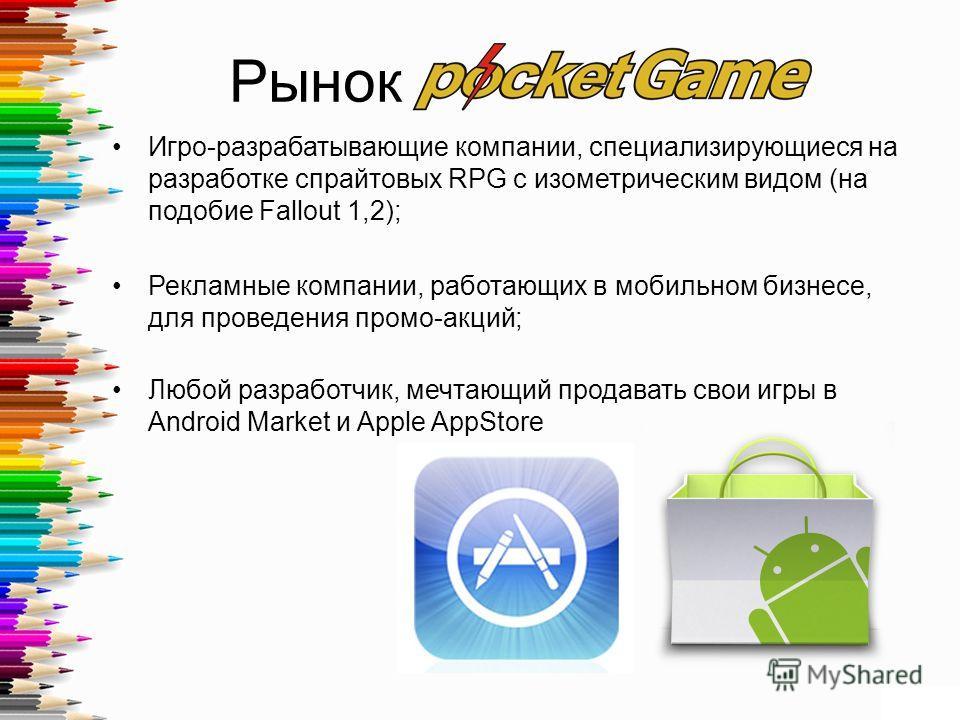 Рынок Игро-разрабатывающие компании, специализирующиеся на разработке спрайтовых RPG с изометрическим видом (на подобие Fallout 1,2); Рекламные компании, работающих в мобильном бизнесе, для проведения промо-акций; Любой разработчик, мечтающий продава