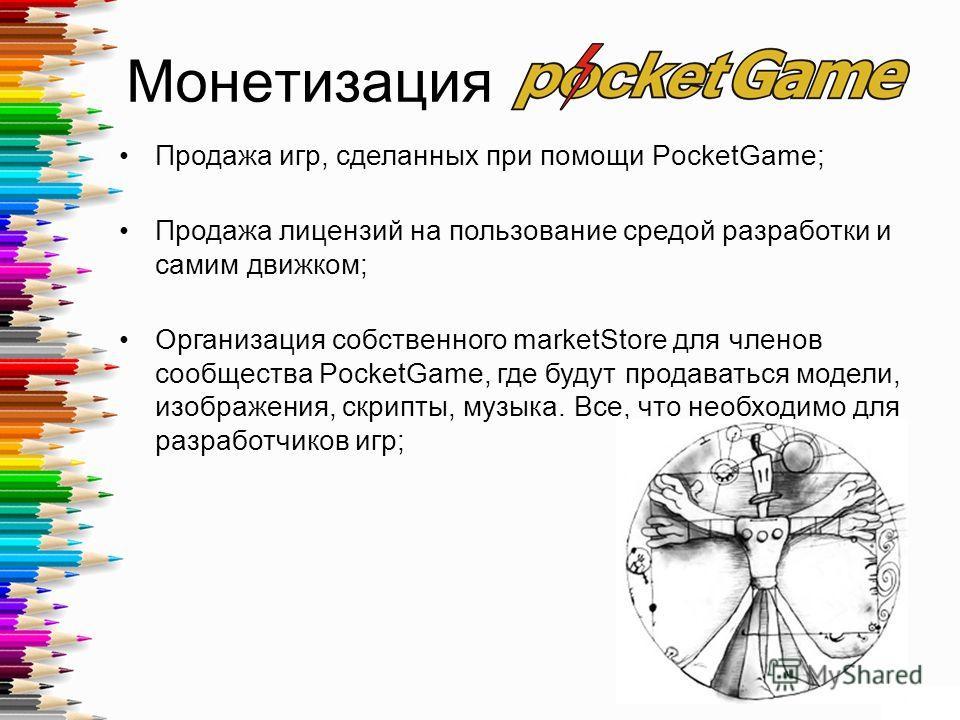 Монетизация Продажа игр, сделанных при помощи PocketGame; Продажа лицензий на пользование средой разработки и самим движком; Организация собственного marketStore для членов сообщества PocketGame, где будут продаваться модели, изображения, скрипты, му