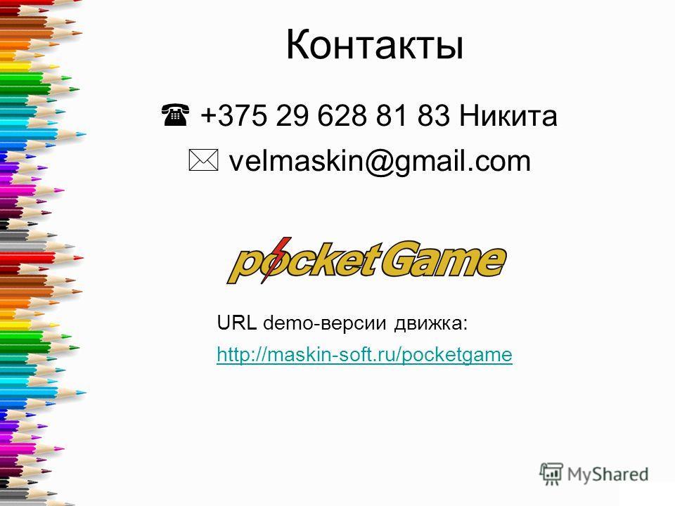 Контакты +375 29 628 81 83 Никита velmaskin@gmail.com URL demo-версии движка: http://maskin-soft.ru/pocketgame