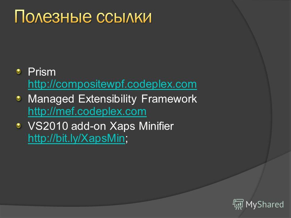 Prism http://compositewpf.codeplex.com http://compositewpf.codeplex.com Managed Extensibility Framework http://mef.codeplex.com http://mef.codeplex.com VS2010 add-on Xaps Minifier http://bit.ly/XapsMin; http://bit.ly/XapsMin