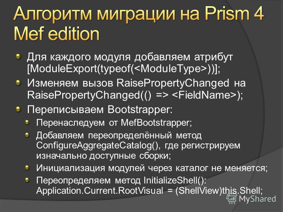 Для каждого модуля добавляем атрибут [ModuleExport(typeof( ))]; Изменяем вызов RaisePropertyChanged на RaisePropertyChanged(() => ); Переписываем Bootstrapper: Перенаследуем от MefBootstrapper; Добавляем переопределённый метод ConfigureAggregateCatal