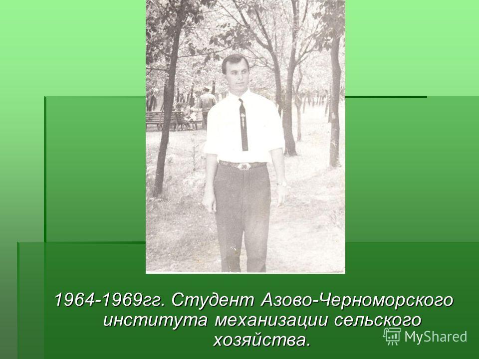 1964-1969гг. Студент Азово-Черноморского института механизации сельского хозяйства.