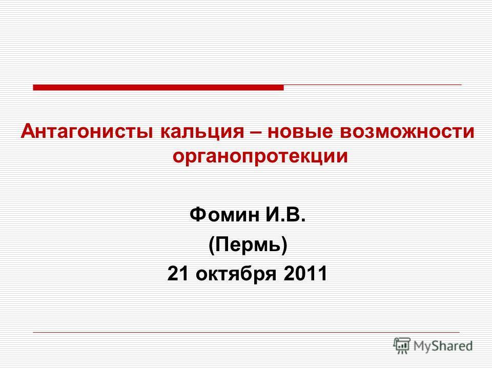 Антагонисты кальция – новые возможности органопротекции Фомин И.В. (Пермь) 21 октября 2011