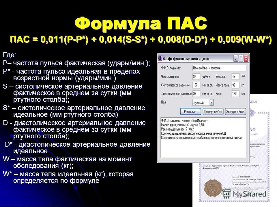 Формула ПАС ПАС = 0,011(P-P*) + 0,014(S-S*) + 0,008(D-D*) + 0,009(W-W*) Где: P– частота пульса фактическая (удары/мин.); P* - частота пульса идеальная в пределах возрастной нормы (удары/мин.) S – систолическое артериальное давление фактическое в сред