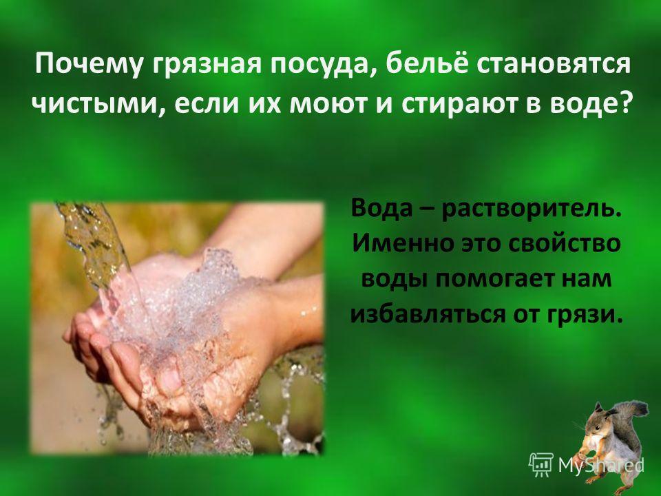 Почему грязная посуда, бельё становятся чистыми, если их моют и стирают в воде? Вода – растворитель. Именно это свойство воды помогает нам избавляться от грязи.