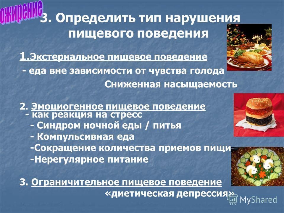 3. Определить тип нарушения пищевого поведения 1. Экстернальное пищевое поведение - еда вне зависимости от чувства голода Сниженная насыщаемость 2. Эмоциогенное пищевое поведение - как реакция на стресс - Синдром ночной еды / питья - Компульсивная ед