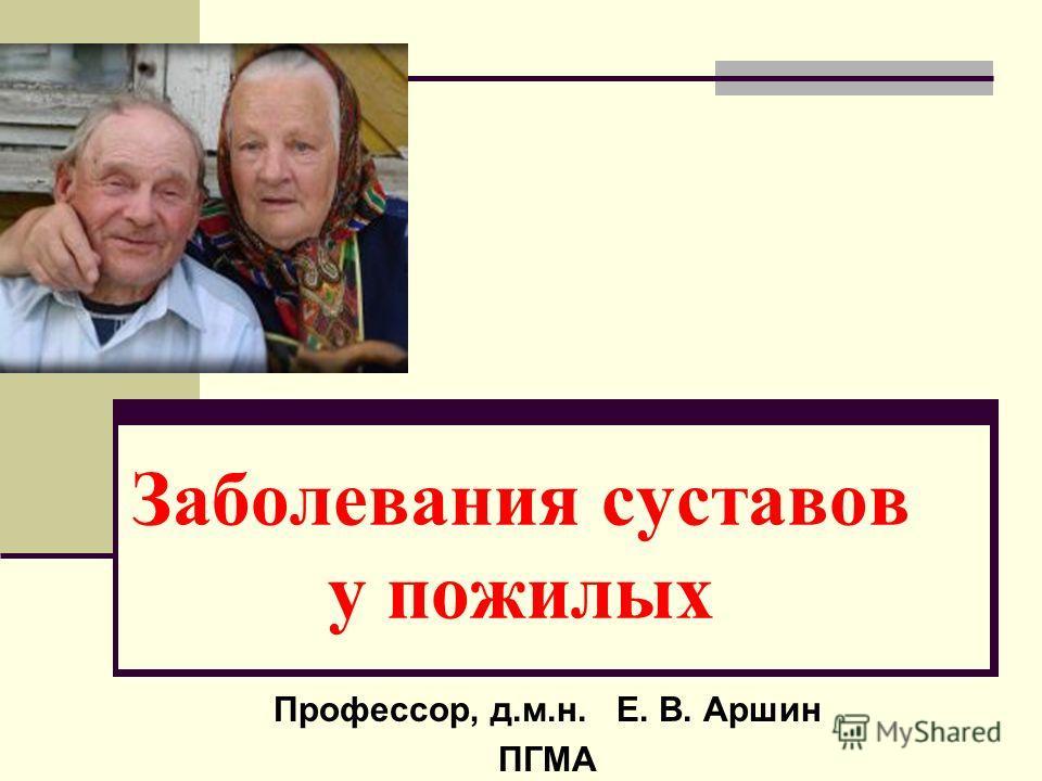 Заболевания суставов у пожилых Профессор, д.м.н. Е. В. Аршин ПГМА