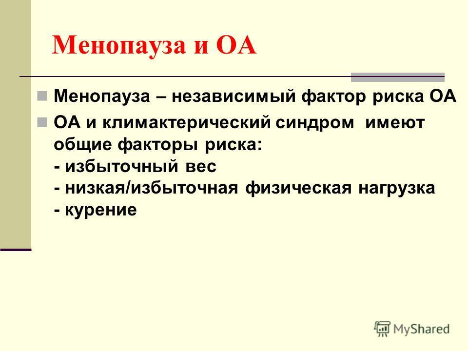 Менопауза и ОА Менопауза – независимый фактор риска ОА ОА и климактерический синдром имеют общие факторы риска: - избыточный вес - низкая/избыточная физическая нагрузка - курение