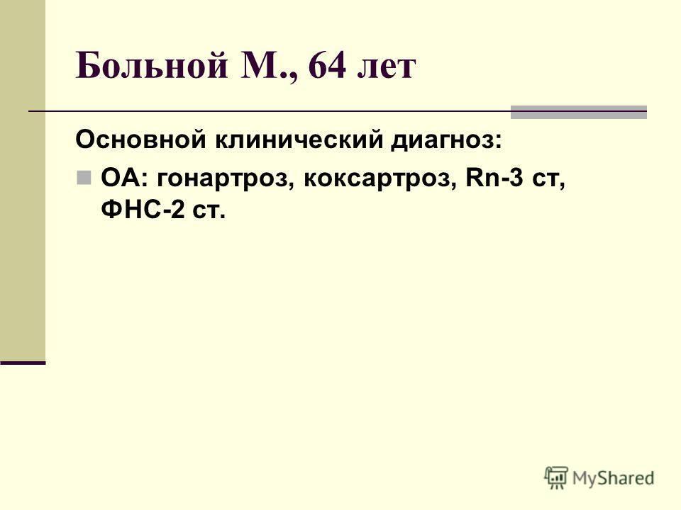 Больной М., 64 лет Основной клинический диагноз: ОА: гонартроз, коксартроз, Rn-3 ст, ФНС-2 ст.