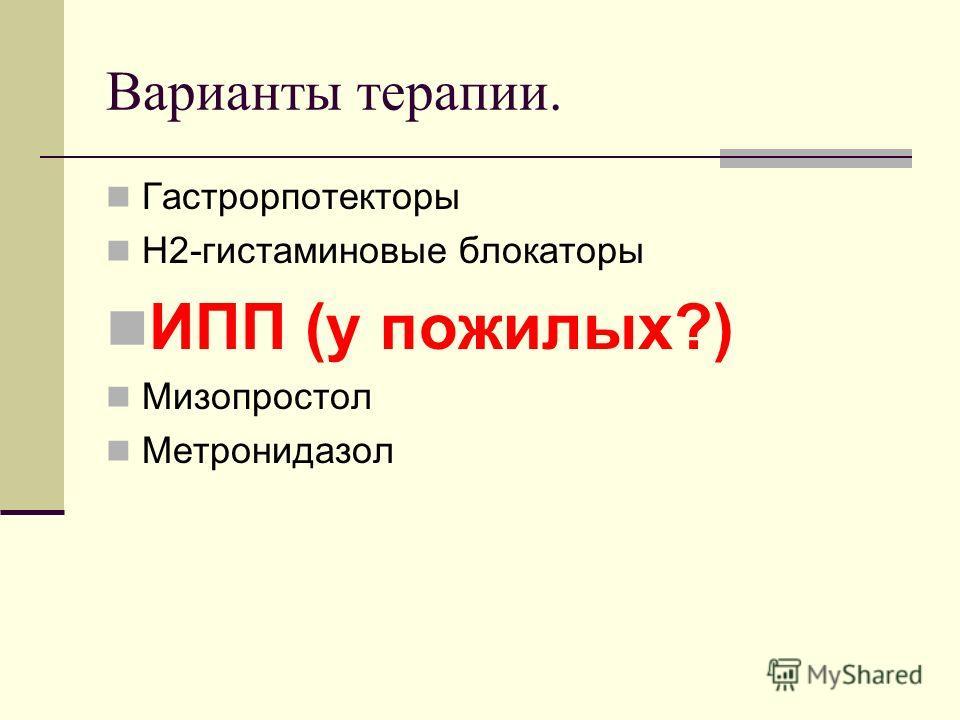 Варианты терапии. Гастрорпотекторы Н2-гистаминовые блокаторы ИПП (у пожилых?) Мизопростол Метронидазол