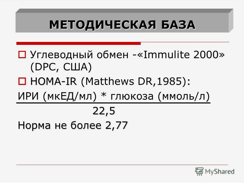 МЕТОДИЧЕСКАЯ БАЗА Углеводный обмен -«Immulite 2000» (DPC, США) HOMA-IR : HOMA-IR (Matthews DR,1985): ИРИ (мкЕД/мл) * глюкоза (ммоль/л) 22,5 22,5 Норма не более 2,77