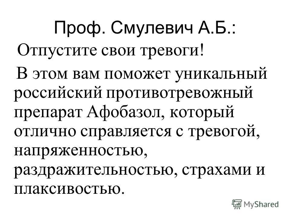Проф. Смулевич А.Б.: Отпустите свои тревоги! В этом вам поможет уникальный российский противотревожный препарат Афобазол, который отлично справляется с тревогой, напряженностью, раздражительностью, страхами и плаксивостью.