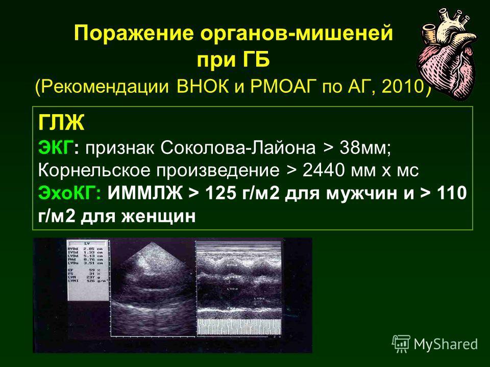 ГЛЖ ЭКГ: признак Соколова-Лайона > 38мм; Корнельское произведение > 2440 мм х мс ЭхоКГ: ИММЛЖ > 125 г/м2 для мужчин и > 110 г/м2 для женщин Поражение органов-мишеней при ГБ (Рекомендации ВНОК и РМОАГ по АГ, 2010 )
