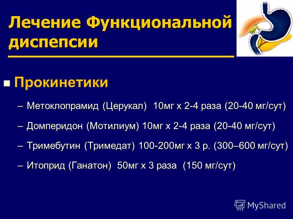 Лечение Функциональной диспепсии Прокинетики –Метоклопрамид (Церукал) 10мг х 2-4 раза (20-40 мг/сут) –Домперидон (Мотилиум) 10мг х 2-4 раза (20-40 мг/сут) –Тримебутин (Тримедат) 100-200мг х 3 р. (300–600 мг/сут) –Итоприд (Ганатон) 50мг х 3 раза (150