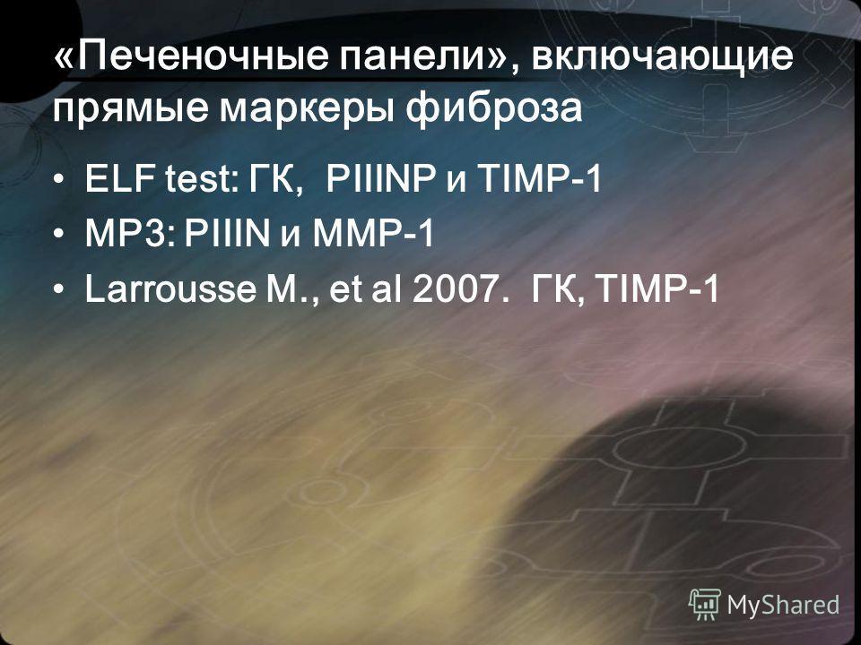 «Печеночные панели», включающие прямые маркеры фиброза ELF test: ГК, PIIINP и TIMP-1 MP3: PIIIN и MMP-1 Larrousse M., et al 2007. ГК, TIMP-1